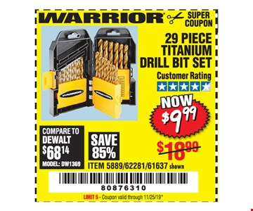 Warrior 29 piece titanium drill bit set $9.99. Original coupon only. No use on prior purchases after 30 days from original purchase or without original receipt. Coupon valid through 11/25/19. Limit 5.