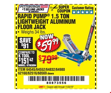 Pittsburgh Automotive rapid pump 1.5 ton lightweight aluminum floor jack $59.99. Original coupon only. No use on prior purchases after 30 days from original purchase or without original receipt. Coupon valid through 11/25/19. Limit 1.