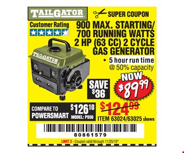 Tailgator 900 max. starting/700 running watts 2 HP (63 cc) 2 cycle gas generator $89.99 Original coupon only. No use on prior purchases after 30 days from original purchase or without original receipt. Coupon valid through 11/25/19. Limit 2.