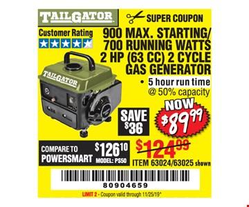 900 MAX. STARTING/ 700 RUNNING WATTS2 HP (63 CC) 2 CYCLE GAS GENERATOR. $89.99ITEM 63024 / 63025 shown. LIMIT 2 - Coupon valid through 11/25/19*.