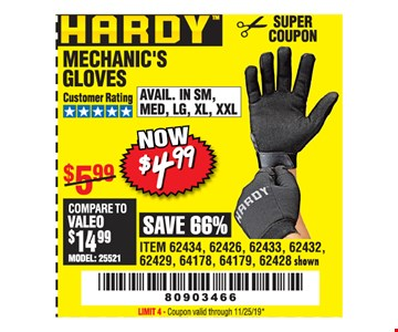 Hardy mechanic's Gloves. $4.99AVAIL. IN SM, MED, LG, XL, XXL. ITEM 62434, 62426, 62433, 62432, 62429, 64178, 64179, 62428 shown. LIMIT 4 - Coupon valid through 11/25/19*