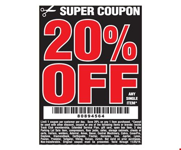 20% OFF Any Single Item!Limit 1 coupon per customer per day. Save 20% on any 1 item purchased. *Cannot be used with other discount, coupon or any of the following items or brands: Inside Track Club membership, Extended Service Plan, gift card, open box item, 3 day Parking Lot Sale item, compressors, fl oor jacks, safes, storage cabinets, chests or carts, trailers, welders, Admiral, Ames, Bauer, Central Machinery, Cobra, CoverPro, Daytona, Diamondback, Earthquake, Fischer, Hercules, Icon, Jupiter, Lynxx, Poulan, Predator, Tailgator, Viking, Vulcan, Zurich. Not valid on prior purchases. Non-transferable. Original coupon must be presented. Valid through 11/25/19.