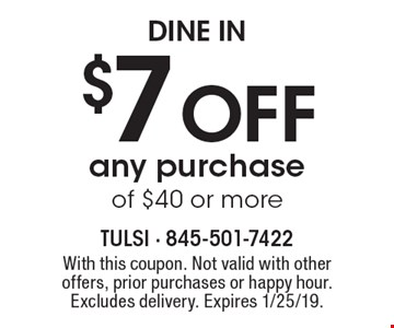 Dine In $7 off any purchase of $40 or more. With this coupon. Not valid with other offers, prior purchases or happy hour. Excludes delivery. Expires 1/25/19.