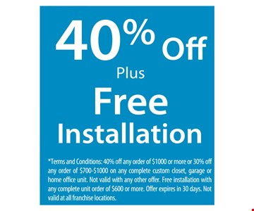 40% off plus free installation *Terms and Conditions: 40% off any order of $1000 or more or 30% off any order of $700-$1000 on any complete custom closet, garage or home office unit. Not valid with any other offer. Free installation with any complete unit order of $600 or more. Offer expires in 30 days. Not valid at all franchise locations.