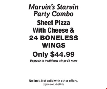 Marvin's Starvin Party Combo - Sheet Pizza With Cheese & 24 boneless wings Only $44.99 - Upgrade to traditional wings $1 more. No limit. Not valid with other offers.Expires on: 4-26-19
