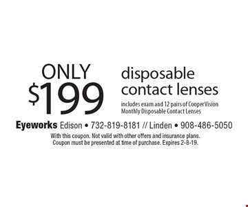 ONLY $199 disposable contact lenses includes exam and 12 pairs of CooperVision Monthly Disposable Contact Lenses. With this coupon. Not valid with other offers and insurance plans. Coupon must be presented at time of purchase. Expires 2-8-19.