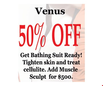 Venus 50% off. Get bathing suit ready! Tighten skin and treat cellulite. Add muscle sculpt for $500. Conditions apply. Expires 5/25/19.