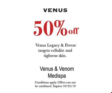 50% off Venus Legacy & Freeze targets cellulite and tightens skin. Conditions apply. Offers can not be combined. Expires 10/25/19.