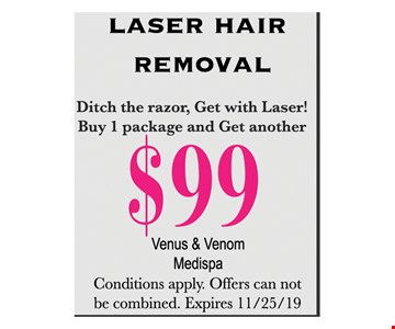 Laser hair removal. Buy 1 package and get another $99. Conditions apply. Offers can not be combined. Expires11/25/19