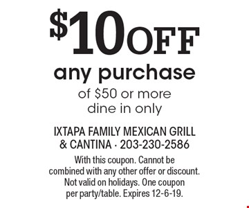 $10 off any purchase of $50 or more dine in only. With this coupon. Cannot be combined with any other offer or discount. Not valid on holidays. One coupon per party/table. Expires 12-6-19.