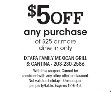 $5 off any purchase of $25 or more dine in only. With this coupon. Cannot be combined with any other offer or discount. Not valid on holidays. One coupon per party/table. Expires 12-6-19.