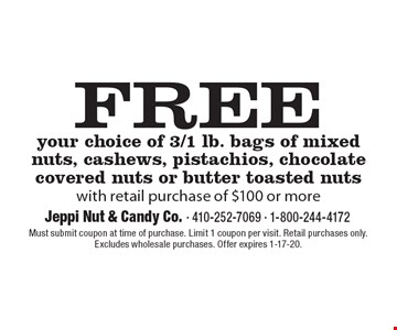 FREE your choice of 3/1 lb. bags of mixed nuts, cashews, pistachios, chocolate covered nuts or butter toasted nutswith retail purchase of $100 or more. Must submit coupon at time of purchase. Limit 1 coupon per visit. Retail purchases only. Excludes wholesale purchases. Offer expires 1-17-20.