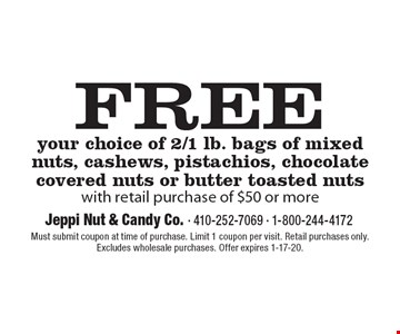 FREE your choice of 2/1 lb. bags of mixed nuts, cashews, pistachios, chocolate covered nuts or butter toasted nuts with retail purchase of $50 or more. Must submit coupon at time of purchase. Limit 1 coupon per visit. Retail purchases only. Excludes wholesale purchases. Offer expires 1-17-20.