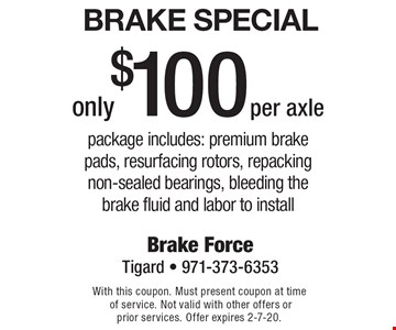 Brake Special only $100 per axle. Package includes: premium brake pads, resurfacing rotors, repacking non-sealed bearings, bleeding the brake fluid and labor to install. With this coupon. Must present coupon at time of service. Not valid with other offers or prior services. Offer expires 2-7-20.