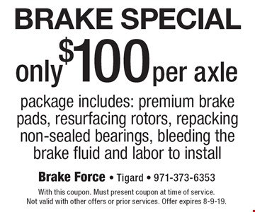 Brake Special only $100 per axlepackage includes: premium brake pads, resurfacing rotors, repacking non-sealed bearings, bleeding the brake fluid and labor to install. With this coupon. Must present coupon at time of service. Not valid with other offers or prior services. Offer expires 8-9-19.