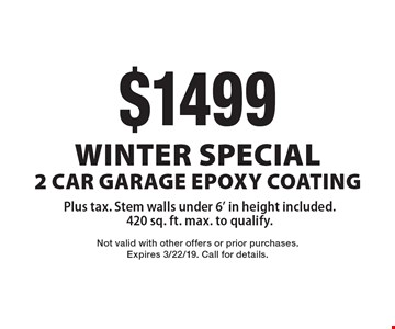 Winter Special $1499 2 Car Garage Epoxy Coating, Plus tax. Stem walls under 6' in height included. 420 sq. ft. max. to qualify. Not valid with other offers or prior purchases. Expires 3/22/19. Call for details.