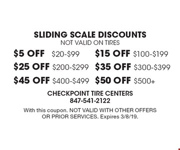 Sliding scale discounts. Not valid on tires. $5 off $20-$99. $15 off $100-$199. $25 off $200-$299. $35 off $300-$399. $45 off $400-$499. $50 off $500+. With this coupon. Not valid with other offers or prior services. Expires 3/8/19.