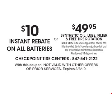 $10 instant rebate ON ALL BATTERIES OR $49.95 synthetic oil, lube, filter & free tire rotation. Most cars: Lube where applicable, new oil and filter installed. Up to 5 quarts major brand oil and free preventative maintenance inspection. Plus tax and $4 disposal fee.. With this coupon. Not valid with other offers or prior services. Expires 3/8/19.