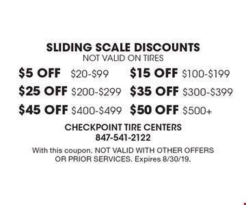 Sliding scale discounts Not valid on tires $5 off $20-$99. $15 off $100-$199. $25 off $200-$299. $35 off $300-$399. $45 off $400-$499. $50 off $500+. . With this coupon. Not valid with other offers or prior services. Expires 8/30/19.