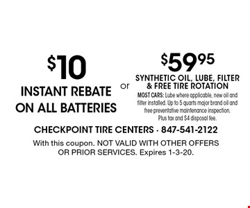 $10 instant rebate ON ALL BATTERIES. $59.95 synthetic oil, lube, filter & free tire rotation Most cars: Lube where applicable, new oil and filter installed. Up to 5 quarts major brand oil and free preventative maintenance inspection. Plus tax and $4 disposal fee.. With this coupon. Not valid with other offers or prior services. Expires 1-3-20.