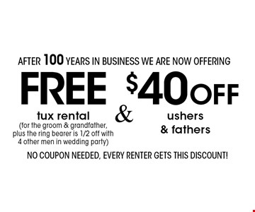 after 100 years in business we are now offering FREE tux rental (for the groom & grandfather, plus the ring bearer is 1/2 off with 4 other men in wedding party) & $40 OFF ushers & fathers.