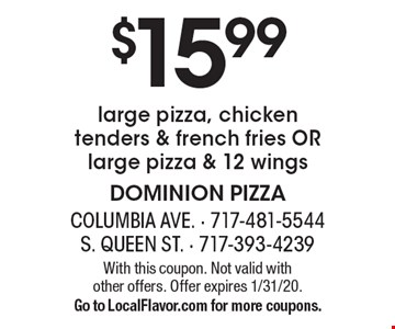 $15.99 large pizza, chicken tenders & french fries OR large pizza & 12 wings. With this coupon. Not valid with other offers. Offer expires 1/31/20. Go to LocalFlavor.com for more coupons.