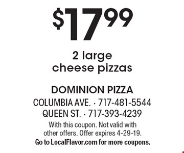 $17.99 for 2 large cheese pizzas. With this coupon. Not valid with  other offers. Offer expires 4-29-19. Go to LocalFlavor.com for more coupons.