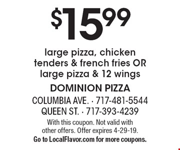 $15.99 for a large pizza, chicken tenders & french fries OR large pizza & 12 wings. With this coupon. Not valid with other offers. Offer expires 4-29-19. Go to LocalFlavor.com for more coupons.