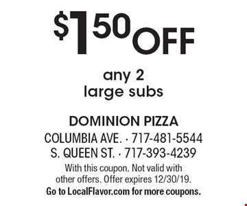 $1.50 Off any 2 large subs. With this coupon. Not valid with 