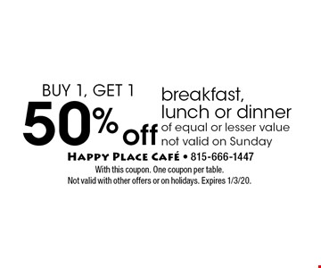 Buy 1, Get 1 50% off breakfast, lunch or dinner of equal or lesser value not valid on Sunday. With this coupon. One coupon per table. Not valid with other offers or on holidays. Expires 1/3/20.