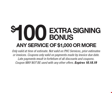 $100 Extra signing bonus any service of $1,000 or more. Only valid at time of estimate. Not valid on PHC Services, prior estimates or invoices. Coupons only valid on payments made by invoice due date.Late payments result in forfeiture of all discounts and coupons. Coupon May Not Be used with any other offers. Expires 10.18.19