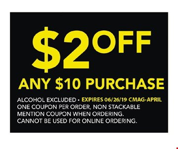 $2 Off any $10 purchase. Alcohol excluded. One coupon per order. Non-stackable. Mention coupon when ordering. Cannot be used for online ordering. Expires 6/26/19.