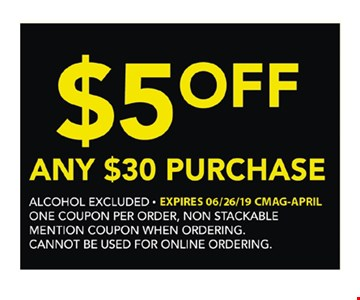 $5 Off any $30 purchase. Alcohol excluded. One coupon per order. Non-stackable. Mention coupon when ordering. Cannot be used for online ordering. Expires 6/26/19.