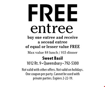 FREE entree buy one entree and receive a second entree of equal or lesser value FREE. Max value $8 lunch / $15 dinner.