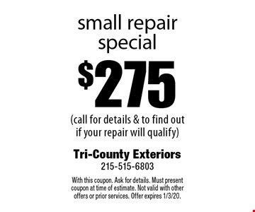$275 small repair special (call for details & to find out if your repair will qualify). With this coupon. Ask for details. Must present coupon at time of estimate. Not valid with other offers or prior services. Offer expires 1/3/20.