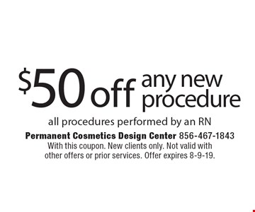 $50 off any new procedure all procedures performed by an RN. With this coupon. New clients only. Not valid with other offers or prior services. Offer expires 8-9-19.