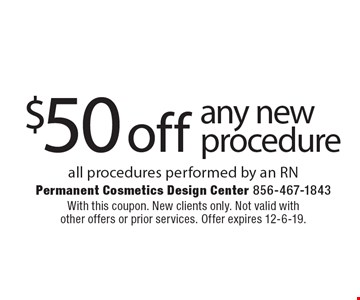 $50 off any new procedure - all procedures performed by an RN. With this coupon. New clients only. Not valid with other offers or prior services. Offer expires 12-6-19.