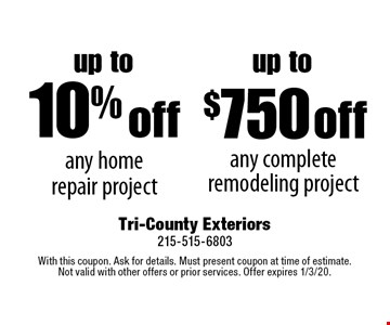 up to 10% off any home repair project. up to $750 off any complete remodeling project. . With this coupon. Ask for details. Must present coupon at time of estimate. Not valid with other offers or prior services. Offer expires 1/3/20.
