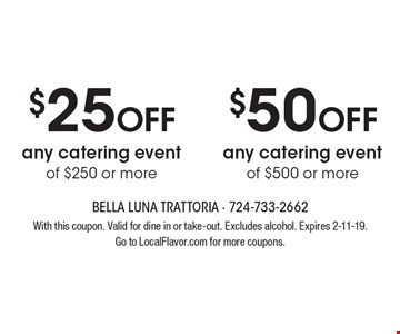 $50 OFF any catering event of $500 or more. $25 OFF any catering event of $250 or more. With this coupon. Valid for dine in or take-out. Excludes alcohol. Expires 2-11-19. Go to LocalFlavor.com for more coupons.