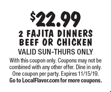 $22.99 2 fajita dinners beef or chicken. Valid Sun-Thurs only. With this coupon only. Coupons may not be combined with any other offer. Dine in only. One coupon per party. Expires 11/15/19. Go to LocalFlavor.com for more coupons.