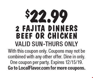 $22.99 2 fajita dinners beef or chicken. Valid Sun-Thurs only. With this coupon only. Coupons may not be combined with any other offer. Dine in only. One coupon per party. Expires 12/15/19. Go to LocalFlavor.com for more coupons.