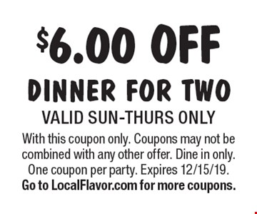 $6.00 off dinner for two. Valid Sun-Thurs only. With this coupon only. Coupons may not be combined with any other offer. Dine in only. One coupon per party. Expires 12/15/19. Go to LocalFlavor.com for more coupons.