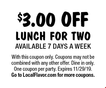 $3.00 off lunch for two. Available 7 days a week. With this coupon only. Coupons may not be combined with any other offer. Dine in only. One coupon per party. Expires 11/29/19. Go to LocalFlavor.com for more coupons.