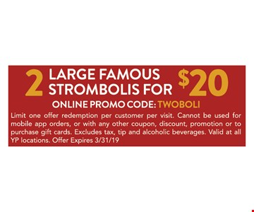 2 Large famous strombolis for $20. Online promo code: TWOBOLI. Limit one offer redemption per customer per visit. Cannot be used for mobile app orders, or with any other coupon, discount, promotion or to purchase gift cards. Excludes tax, tip and alcoholic beverages. Valid at all YP locations. Offer Expires 03/31/19