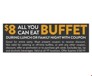$8 all you can eat buffet. During lunch or family night with coupon. Good for entire party. Must present coupon to receive discount. Not valid for catering or off-time buffets, or with any other coupon, discount, offer or promotion or to purchase gift cards. Excludes tax, tip and alcoholic beverages. Valid at all YP locations. Offer expires 05/30/19.