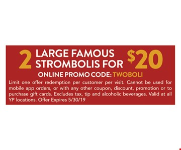 2 Large famous strombolis for $20. Online promo code: TWOBOLI. Limit one offer redemption per customer per visit. Cannot be used for mobile app orders, or with any other coupon, discount, promotion or to purchase gift cards. Excludes tax, tip and alcoholic beverages. Valid at all YP locations. Offer expires 05/30/19.