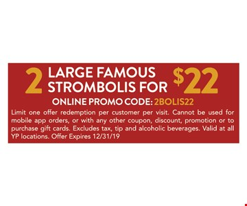 2 large famous strombolis for $22. Online promo code: 2BOLIS22. Limit one offer redemption per customer per visit. Cannot be used for mobile app orders, or with any other coupon, discount, promotion or to purchase gift cards. Excludes tax, tip and alcoholic beverages. Valid at all YP locations. Offer Expires 12/31/19
