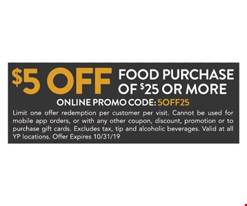 $5 off food purchase of $25 or more. Online promo code: 5OFF25. Limit one offer redemption per customer per visit. Cannot be used for mobile app orders, or with any other coupon, discount, promotion or to purchase gift cards. Excludes tax, tip and alcoholic beverages. Valid at all YP locations. Offer Expires 10/31/19