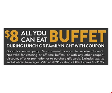 $8 all you can eat buffet during lunch or family night with coupon. Good for entire party. Must present coupon to receive discount. Not valid for catering or off-time buffets, or with any other coupon, discount, offer or promotion or to purchase gift cards. Excludes tax, tip and alcoholic beverages. Valid at all YP locations. Offer Expires 10/31/19