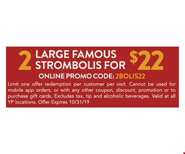 2 large famous strombolis for $22. Online promo code: 2 BOLIS22. Limit one offer redemption per customer per visit. Cannot be used for mobile app orders, or with any other coupon, discount, promotion or to purchase gift cards. Excludes tax, tip and alcoholic beverages. Valid at all YP locations. Offer Expires 10/31/19
